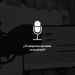¿Tu empresa necesita un podcast?